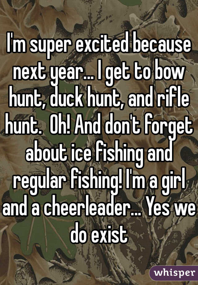 I'm super excited because next year... I get to bow hunt, duck hunt, and rifle hunt.  Oh! And don't forget about ice fishing and regular fishing! I'm a girl and a cheerleader... Yes we do exist
