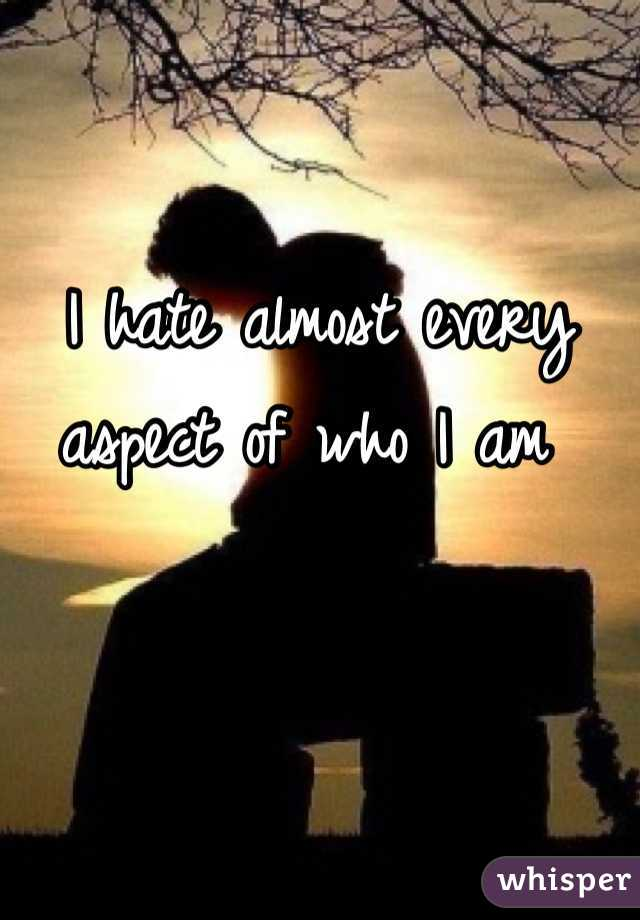 I hate almost every aspect of who I am