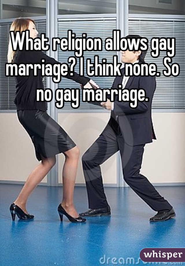 What religion allows gay marriage? I think none. So no gay marriage.