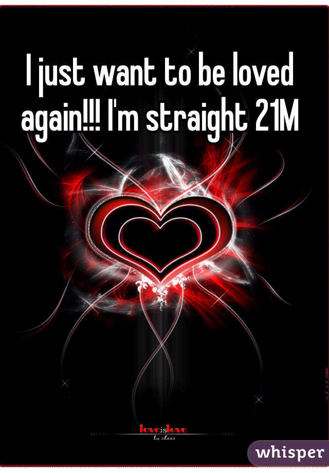 I just want to be loved again!!! I'm straight 21M