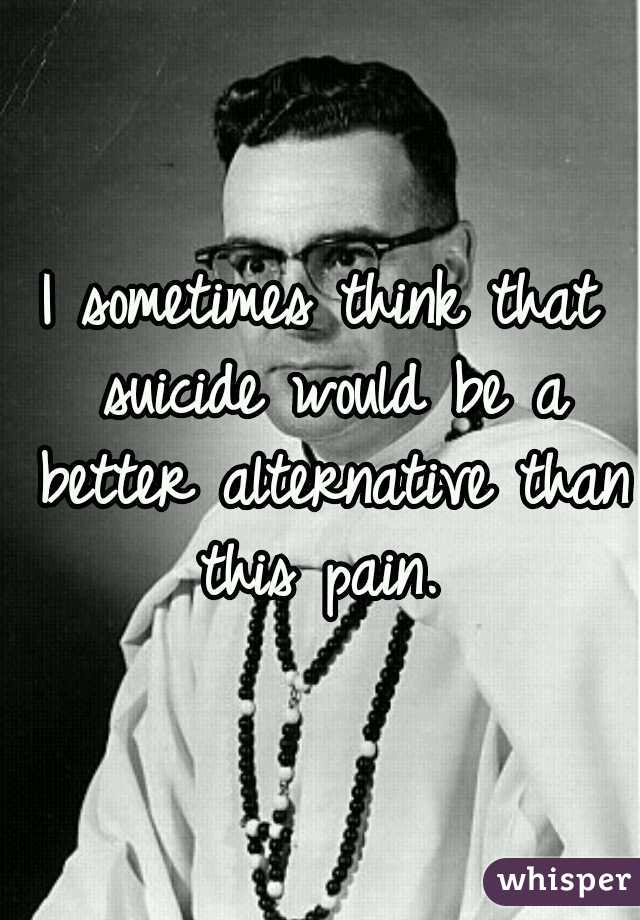 I sometimes think that suicide would be a better alternative than this pain.