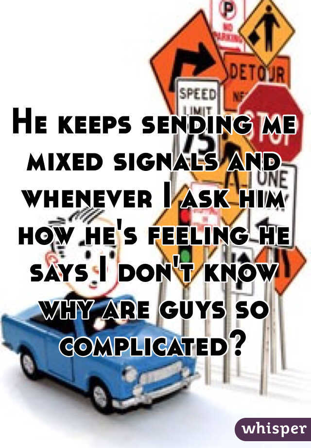 He keeps sending me mixed signals and whenever I ask him how he's feeling he says I don't know why are guys so complicated?