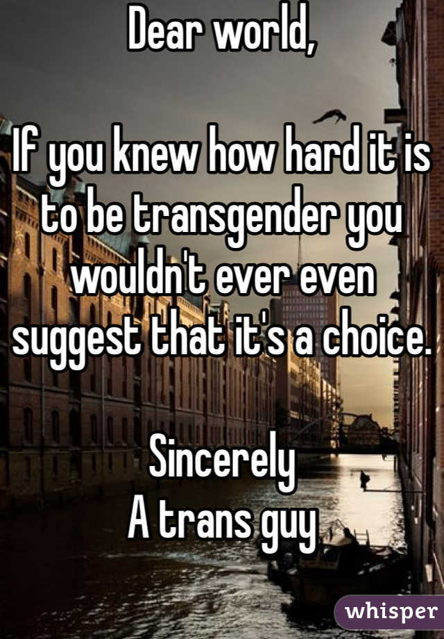 Dear world,  If you knew how hard it is to be transgender you wouldn't ever even suggest that it's a choice.   Sincerely A trans guy