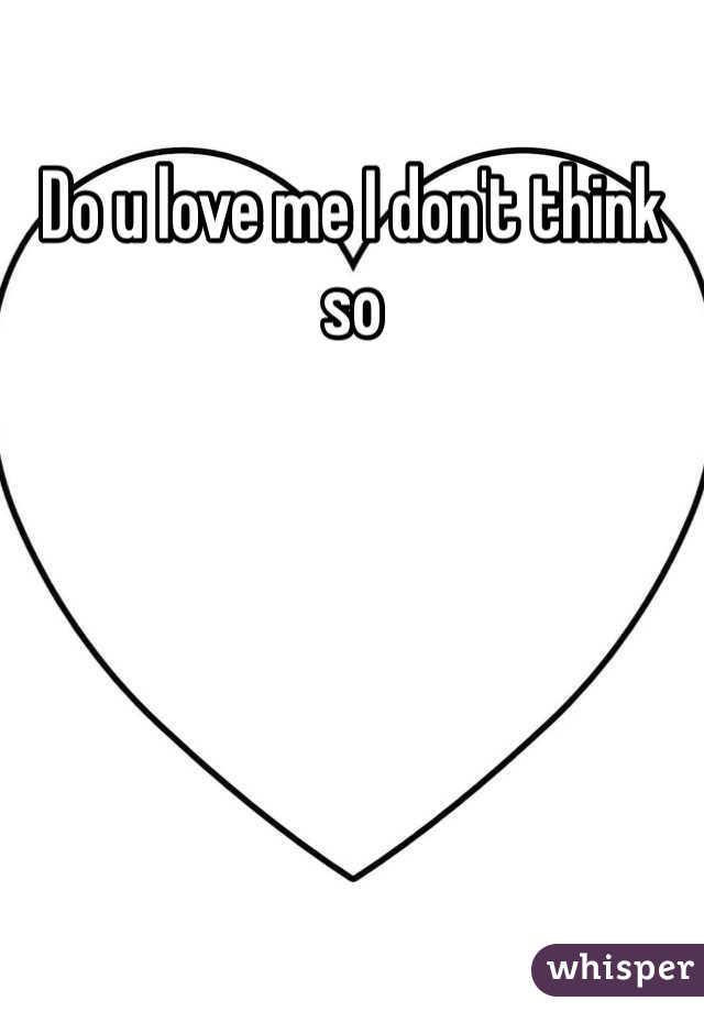 Do u love me I don't think so