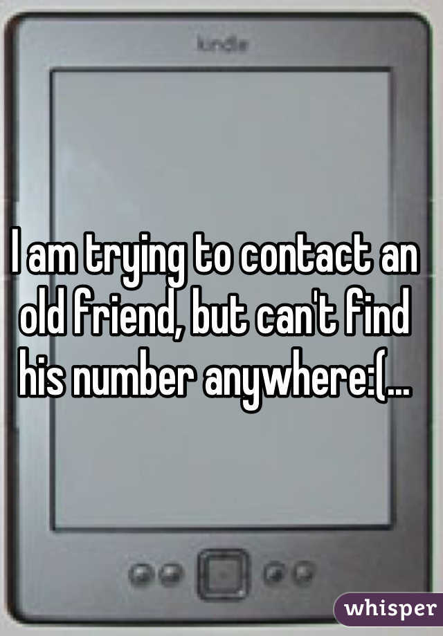 I am trying to contact an old friend, but can't find his number anywhere:(...