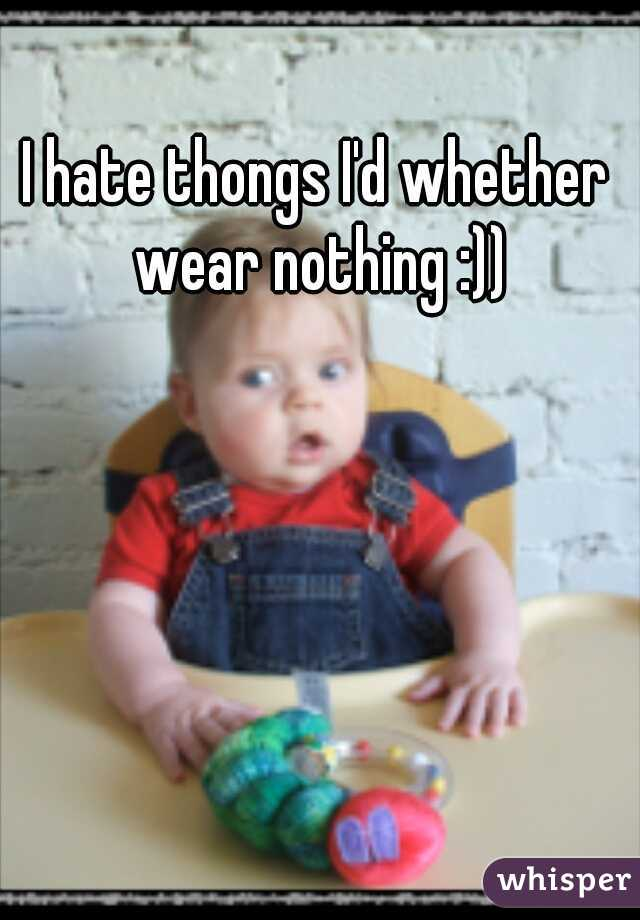 I hate thongs I'd whether wear nothing :))