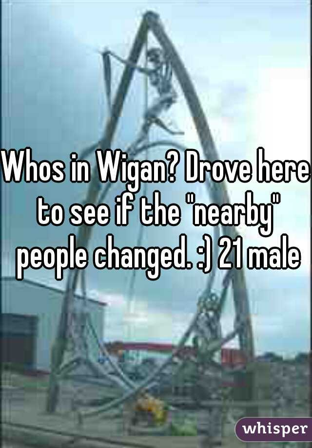 """Whos in Wigan? Drove here to see if the """"nearby"""" people changed. :) 21 male"""
