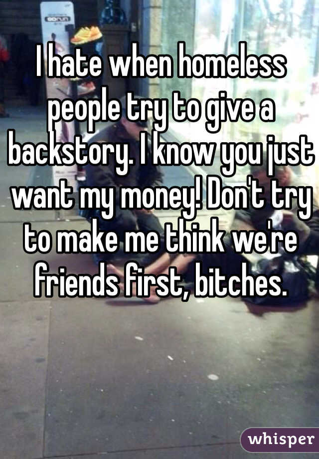 I hate when homeless people try to give a backstory. I know you just want my money! Don't try to make me think we're friends first, bitches.