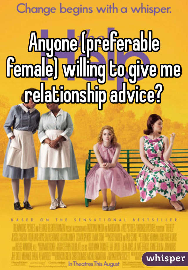 Anyone (preferable female) willing to give me relationship advice?