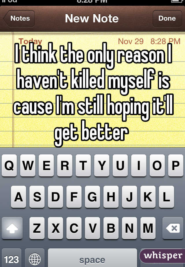 I think the only reason I haven't killed myself is cause I'm still hoping it'll get better