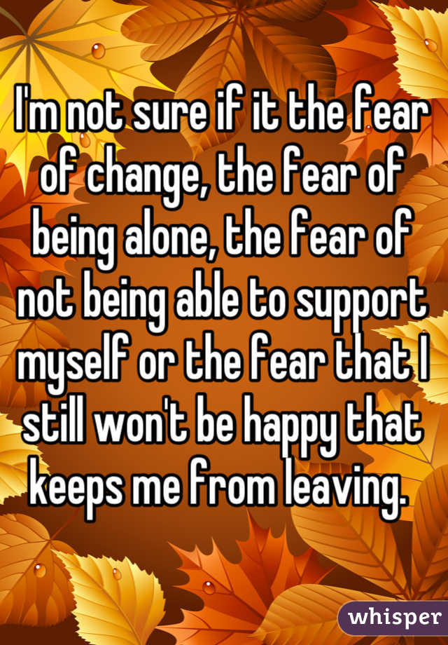 I'm not sure if it the fear of change, the fear of being alone, the fear of not being able to support myself or the fear that I still won't be happy that keeps me from leaving.