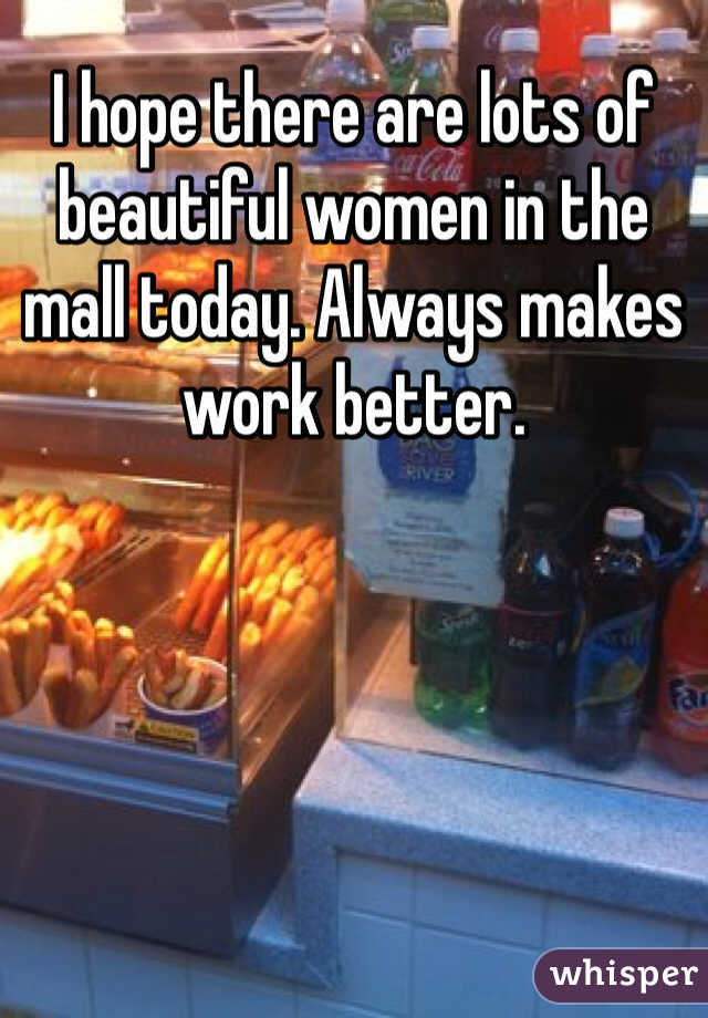 I hope there are lots of beautiful women in the mall today. Always makes work better.