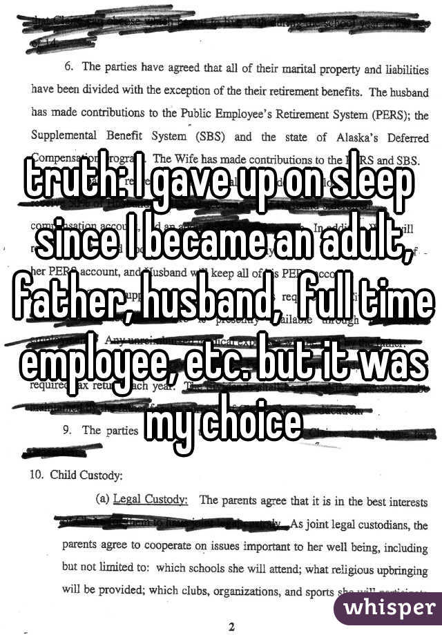 truth: I gave up on sleep since I became an adult, father, husband,  full time employee, etc. but it was my choice
