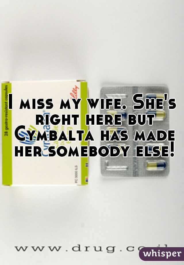 I miss my wife. She's right here but Cymbalta has made her somebody else!