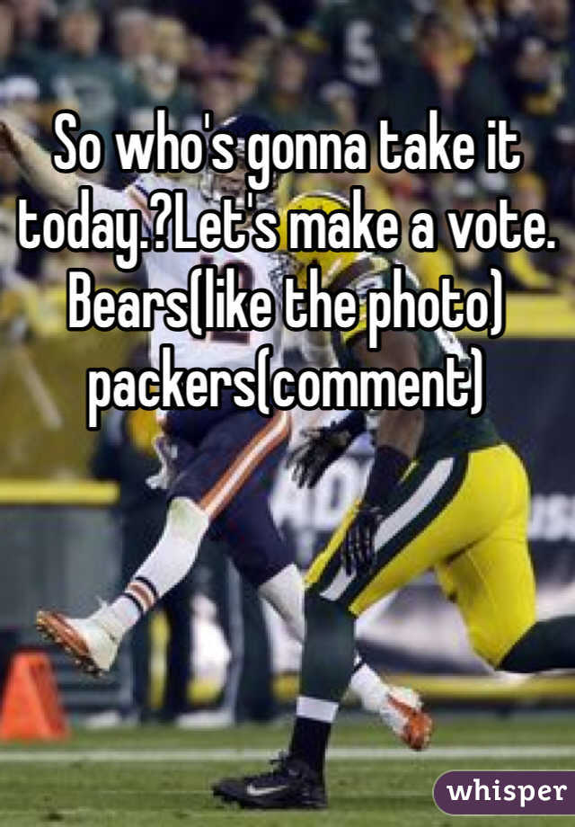 So who's gonna take it today.?Let's make a vote. Bears(like the photo) packers(comment)