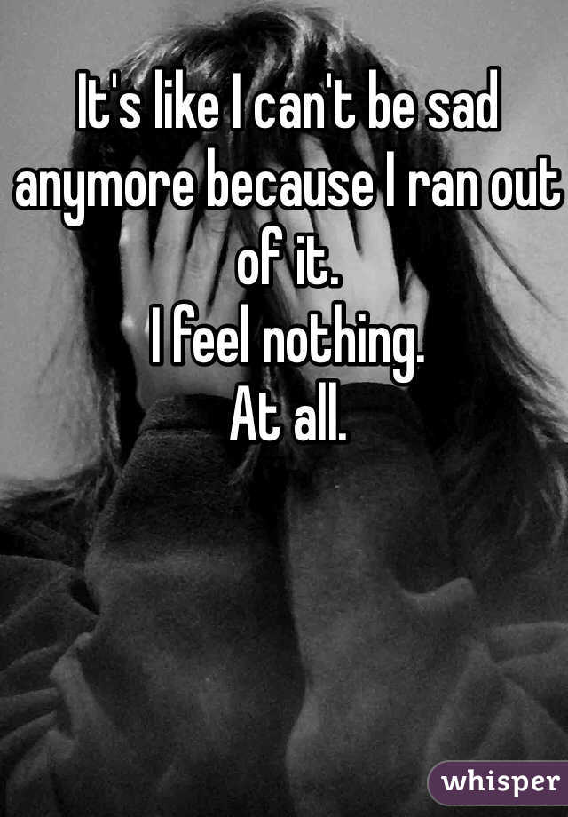 It's like I can't be sad anymore because I ran out of it. I feel nothing. At all.