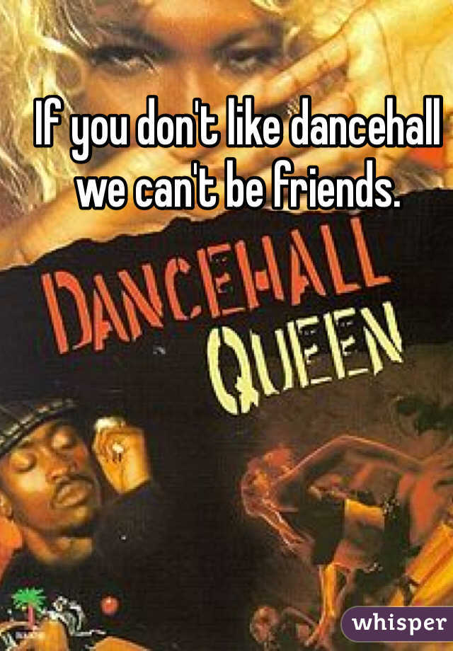 If you don't like dancehall we can't be friends.