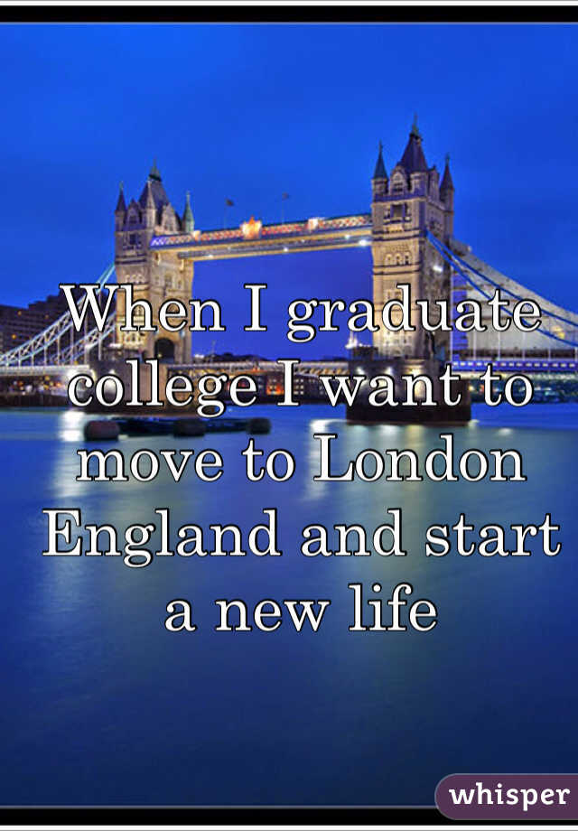 When I graduate college I want to move to London England and start a new life