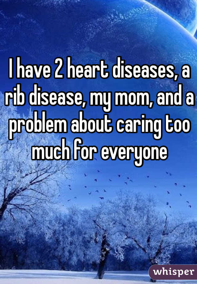 I have 2 heart diseases, a rib disease, my mom, and a problem about caring too much for everyone