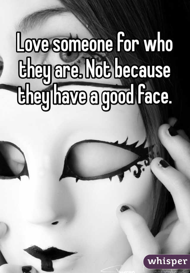 Love someone for who they are. Not because they have a good face.