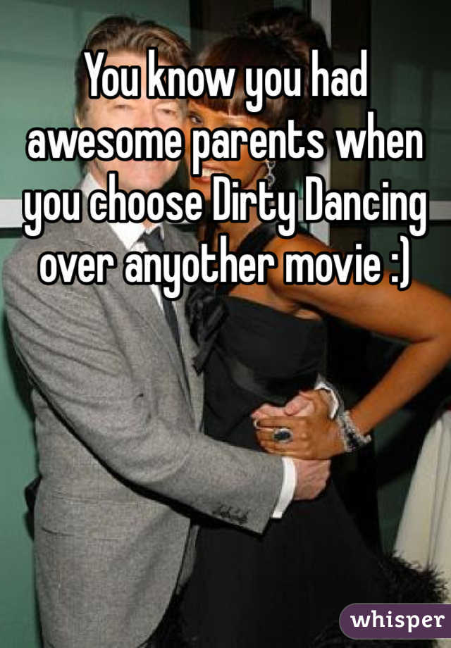 You know you had awesome parents when you choose Dirty Dancing over anyother movie :)