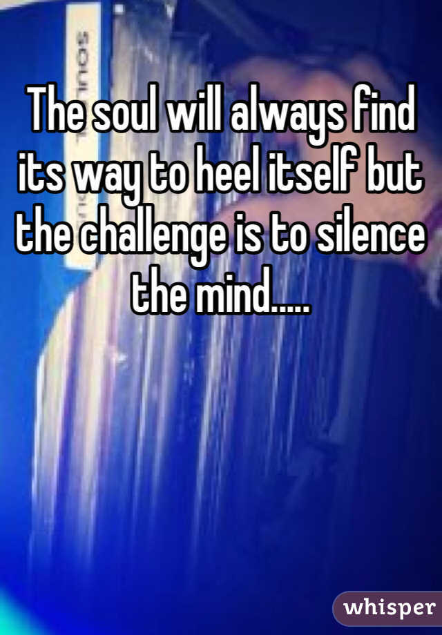 The soul will always find its way to heel itself but the challenge is to silence the mind.....