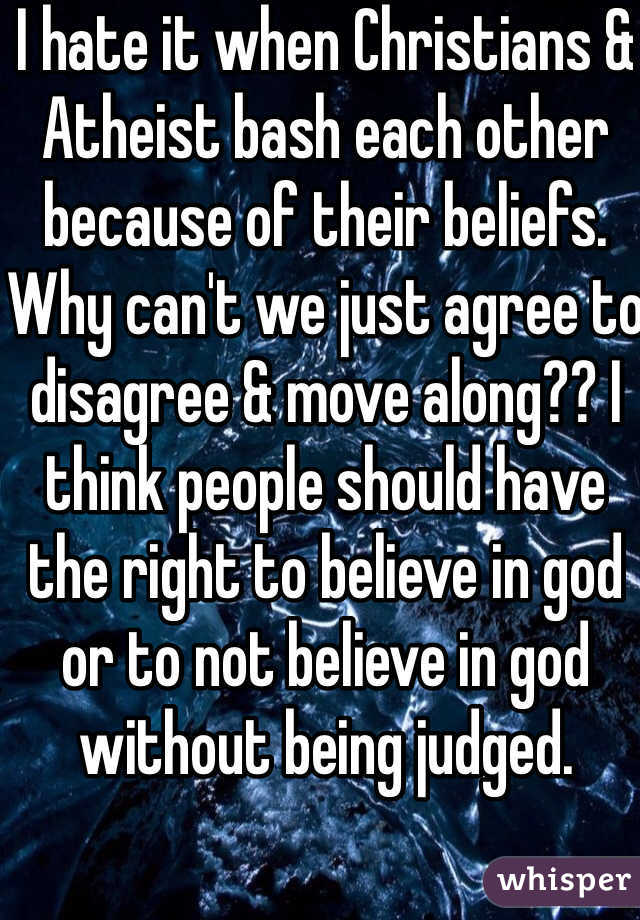 I hate it when Christians & Atheist bash each other because of their beliefs. Why can't we just agree to disagree & move along?? I think people should have the right to believe in god or to not believe in god without being judged.
