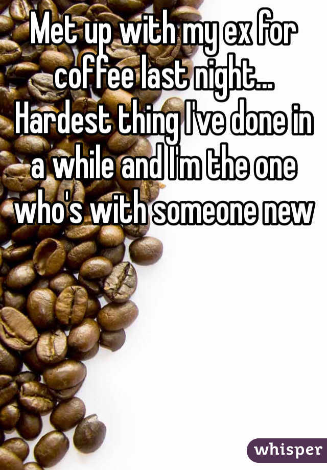 Met up with my ex for coffee last night... Hardest thing I've done in a while and I'm the one who's with someone new