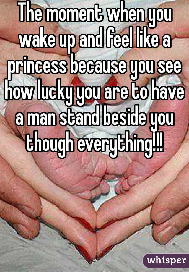 The moment when you wake up and feel like a princess because you see how lucky you are to have a man stand beside you though everything!!!