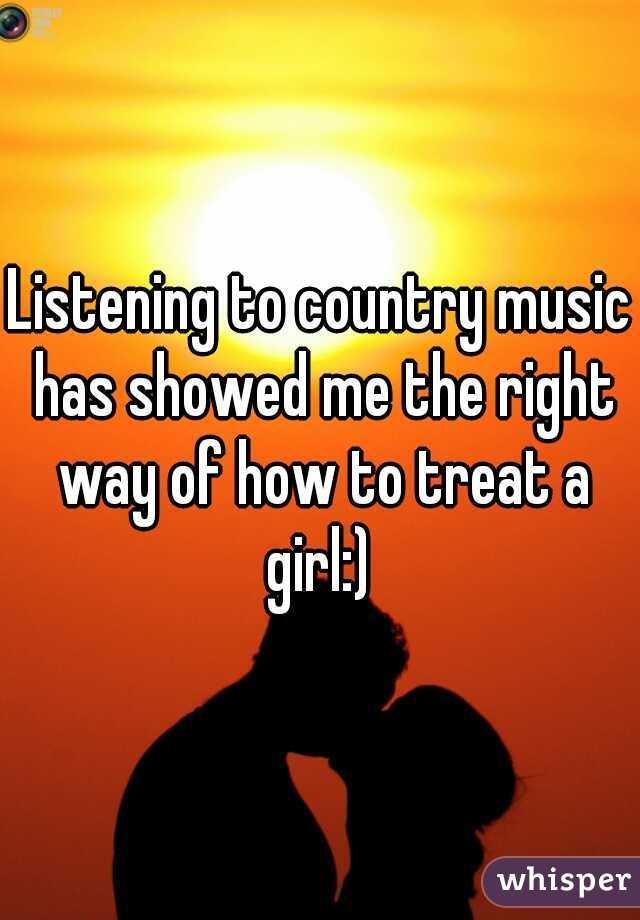 Listening to country music has showed me the right way of how to treat a girl:)