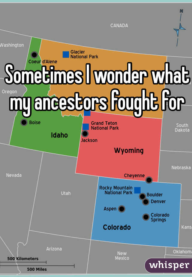 Sometimes I wonder what my ancestors fought for
