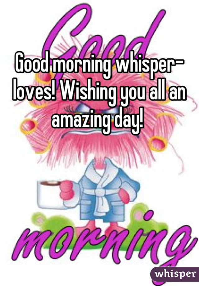 Good morning whisper-loves! Wishing you all an amazing day!