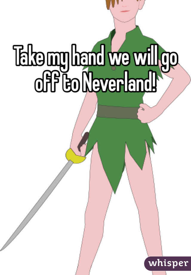 Take my hand we will go off to Neverland!