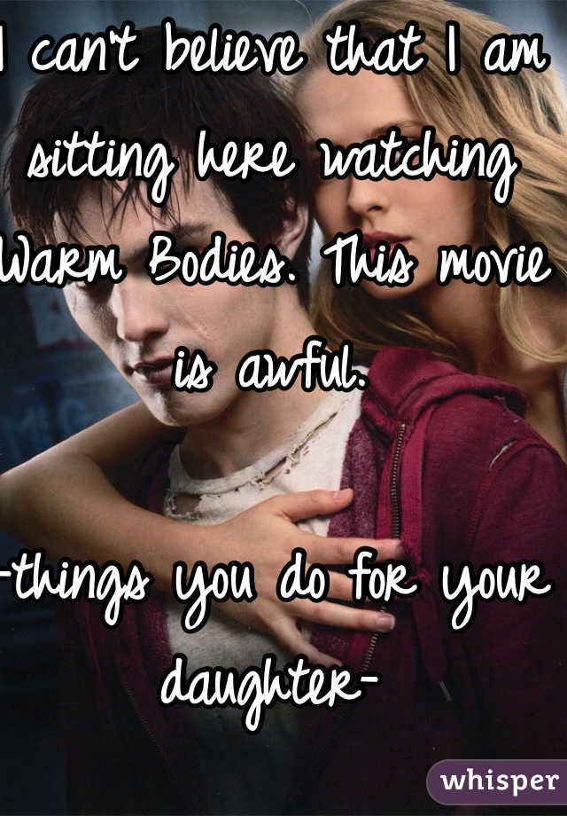 I can't believe that I am sitting here watching Warm Bodies. This movie is awful.   -things you do for your daughter-