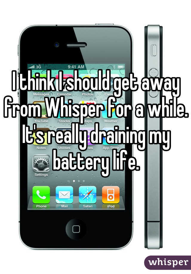I think I should get away from Whisper for a while. It's really draining my battery life.