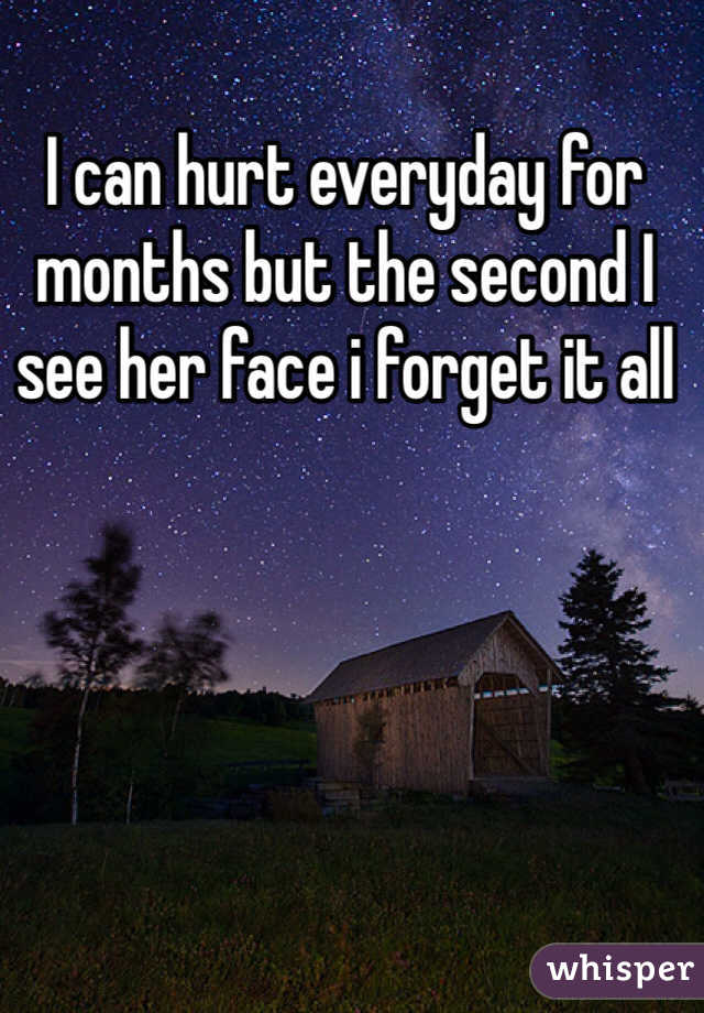 I can hurt everyday for months but the second I see her face i forget it all