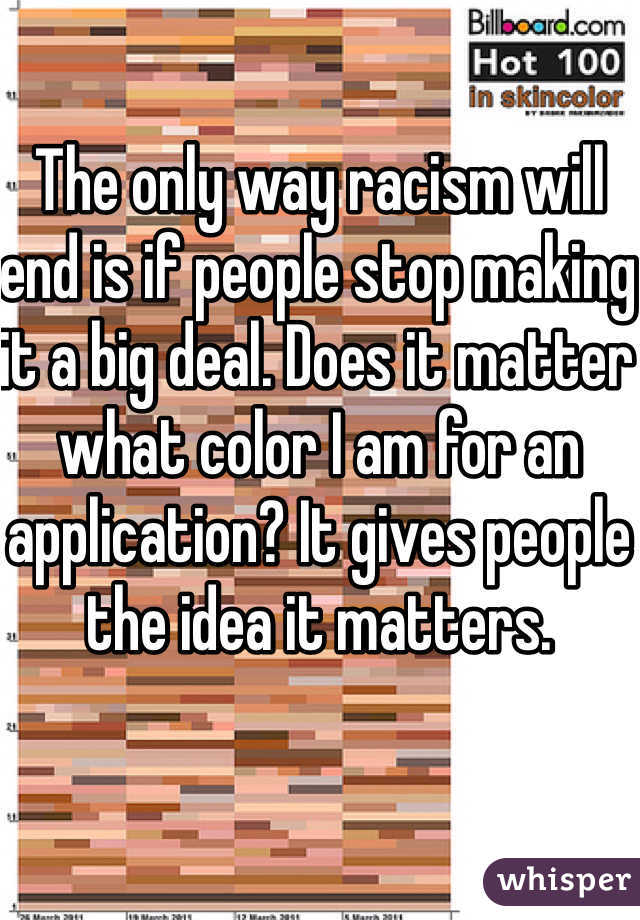 The only way racism will end is if people stop making it a big deal. Does it matter what color I am for an application? It gives people the idea it matters.
