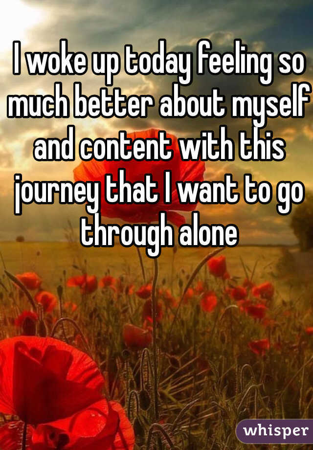 I woke up today feeling so much better about myself and content with this journey that I want to go through alone