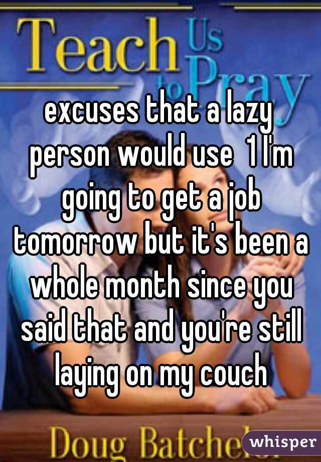 excuses that a lazy person would use  1 I'm going to get a job tomorrow but it's been a whole month since you said that and you're still laying on my couch