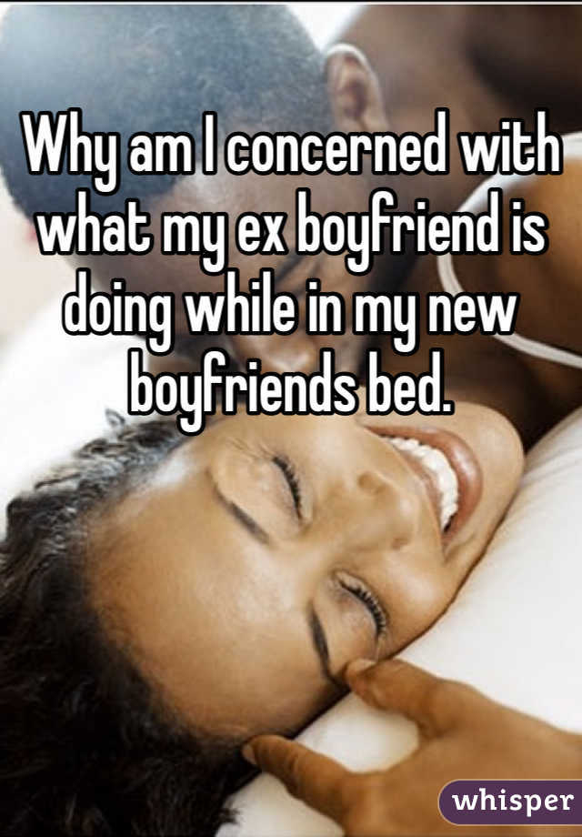 Why am I concerned with what my ex boyfriend is doing while in my new boyfriends bed.