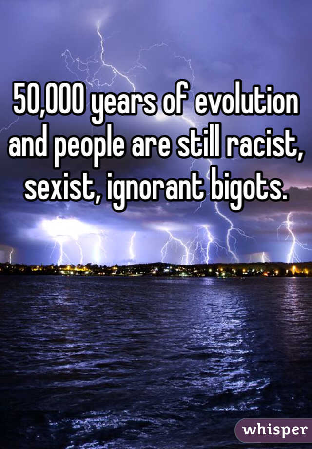 50,000 years of evolution and people are still racist, sexist, ignorant bigots.