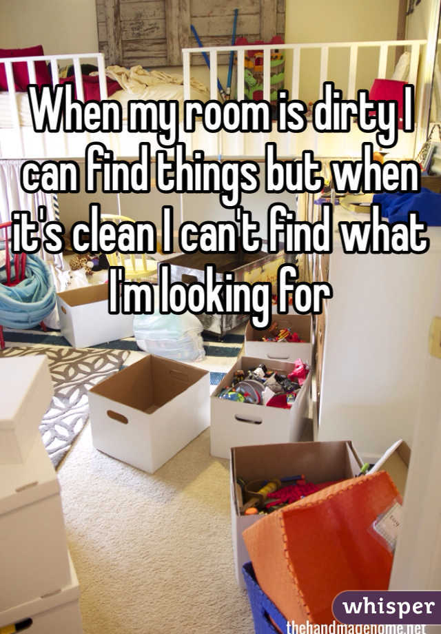 When my room is dirty I can find things but when it's clean I can't find what I'm looking for