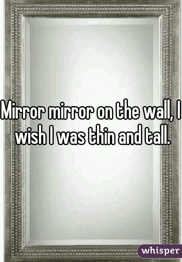 Mirror mirror on the wall, I wish I was thin and tall.