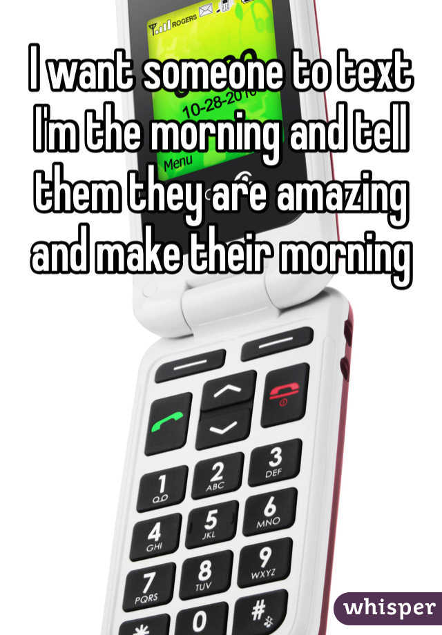 I want someone to text I'm the morning and tell them they are amazing and make their morning