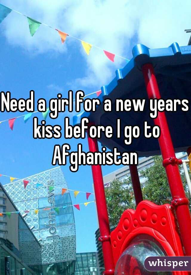 Need a girl for a new years kiss before I go to Afghanistan