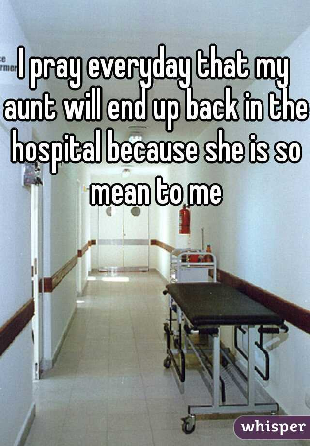 I pray everyday that my aunt will end up back in the hospital because she is so mean to me