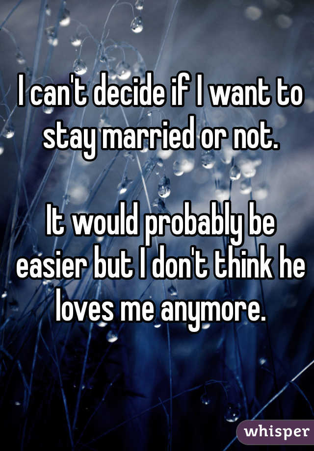 I can't decide if I want to stay married or not.   It would probably be easier but I don't think he loves me anymore.