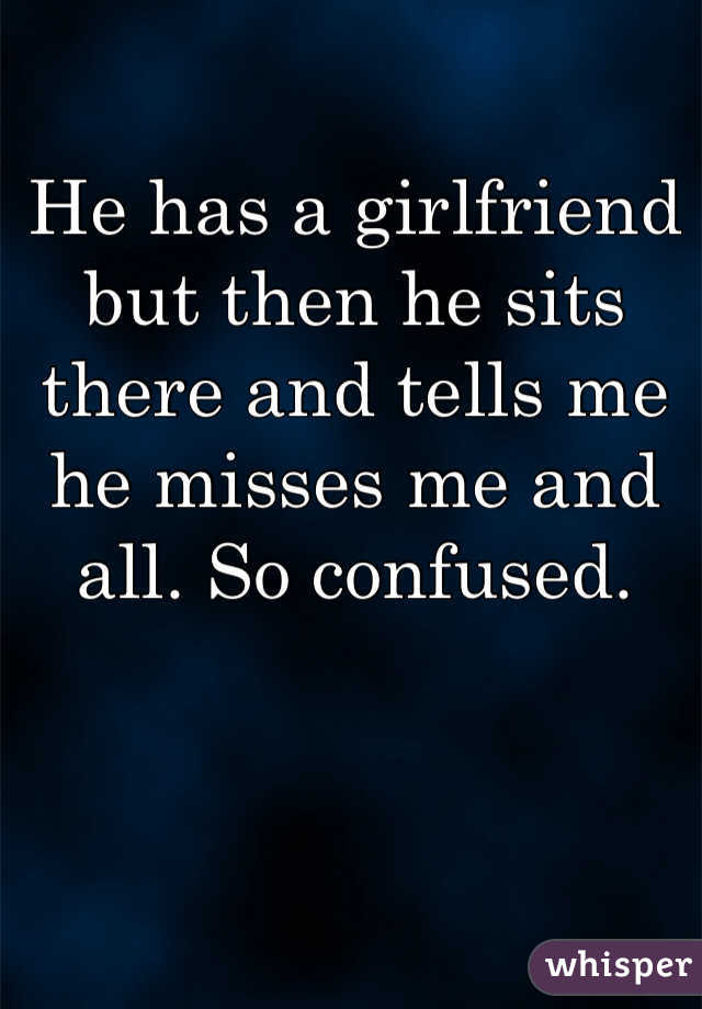 He has a girlfriend but then he sits there and tells me he misses me and all. So confused.