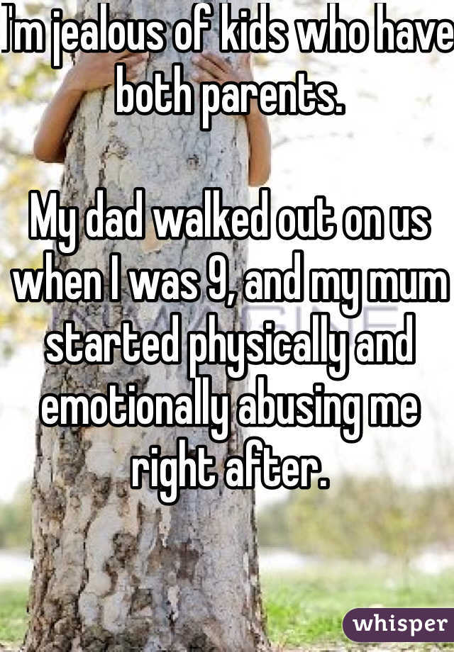 I'm jealous of kids who have both parents.  My dad walked out on us when I was 9, and my mum started physically and emotionally abusing me right after.