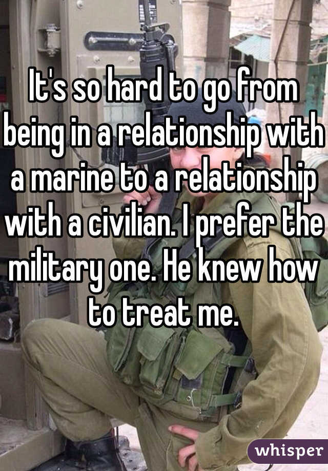 It's so hard to go from being in a relationship with a marine to a relationship with a civilian. I prefer the military one. He knew how to treat me.